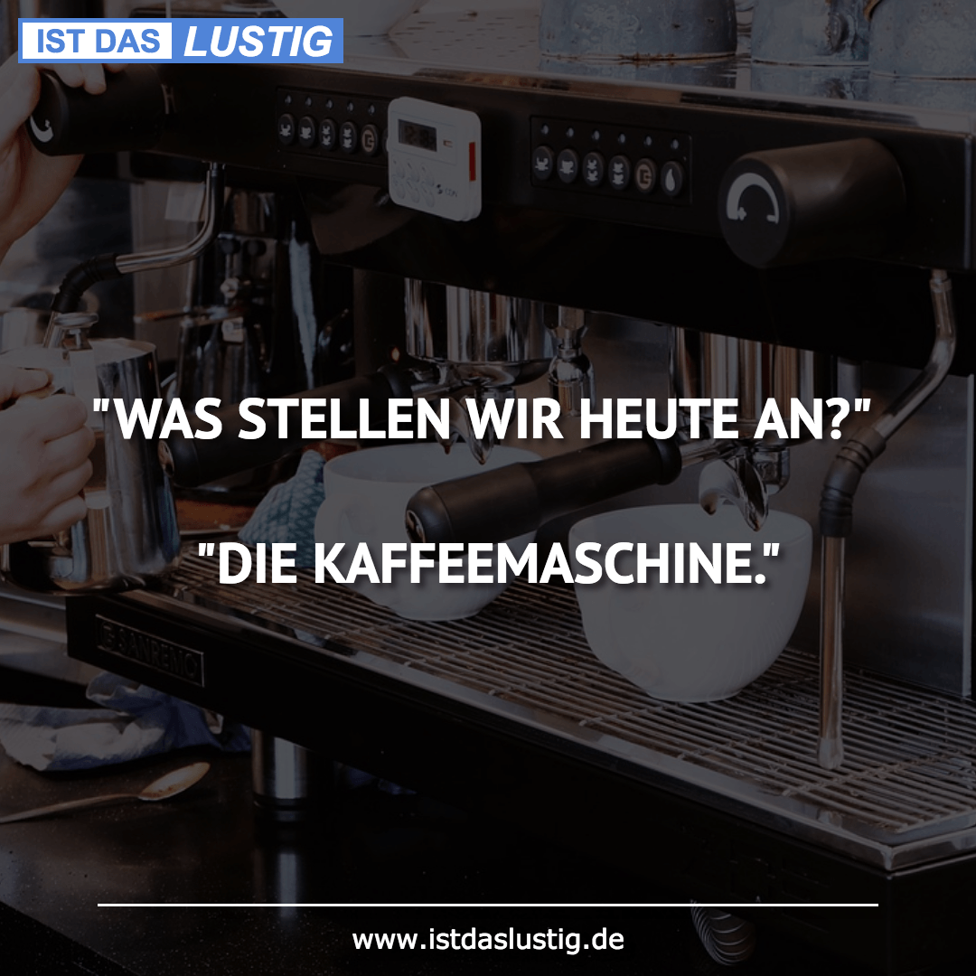 """Lustiger BilderSpruch - """"WAS STELLEN WIR HEUTE AN?""""  """"DIE KAFFEEMASCHINE."""""""