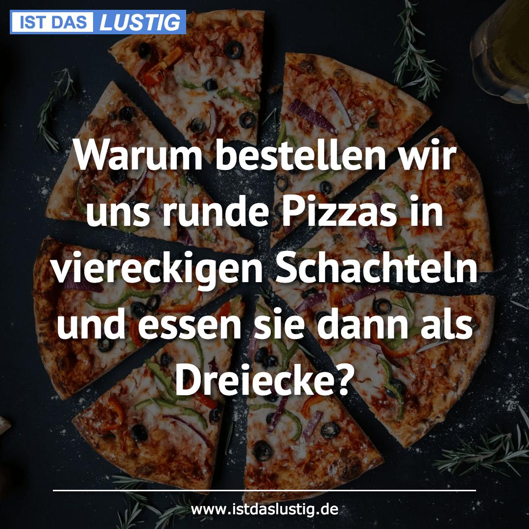 Lustiger BilderSpruch - Warum bestellen wir uns runde Pizzas in viereck...