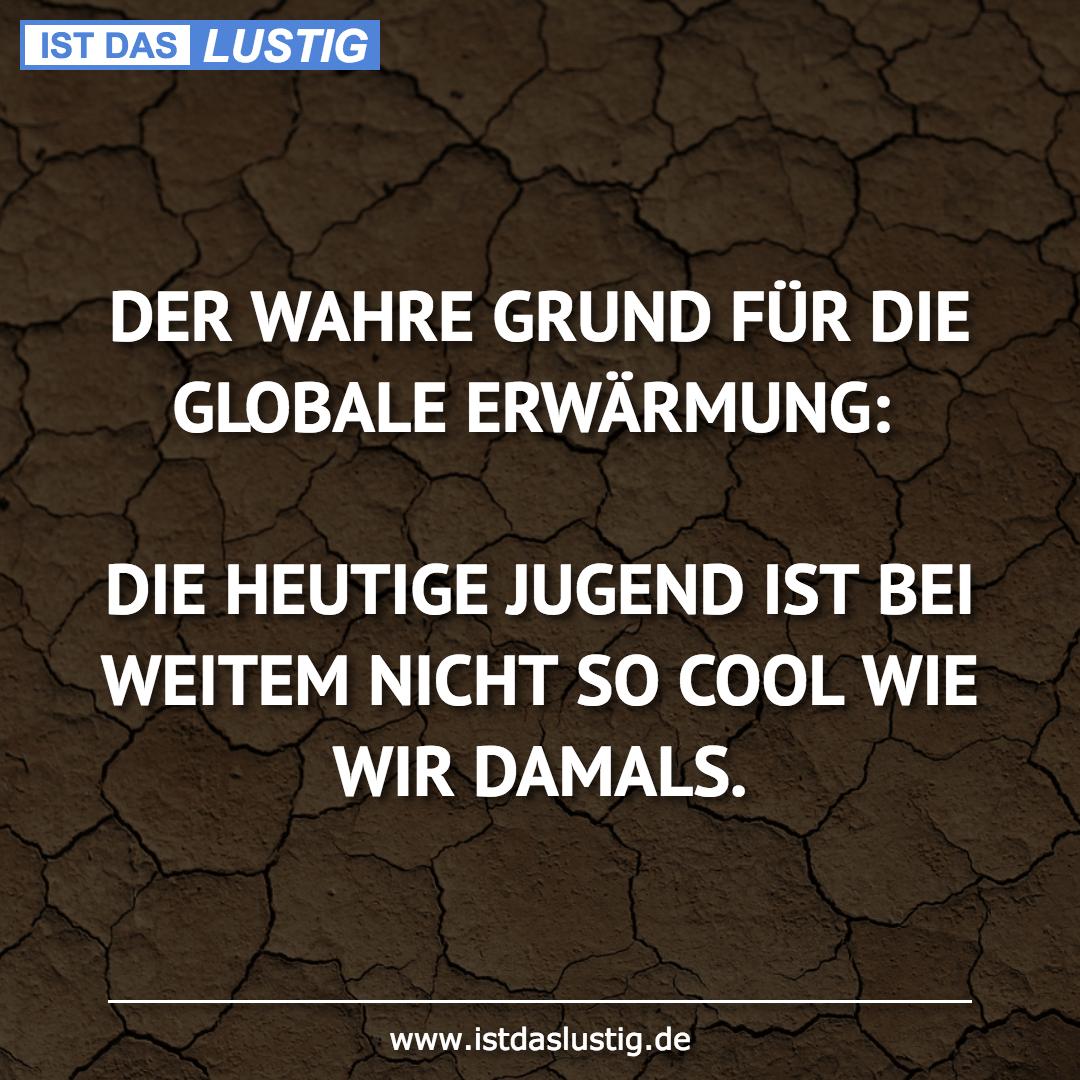 Lustiger BilderSpruch - DER WAHRE GRUND FÜR DIE GLOBALE ERWÄRMUNG:  DIE...
