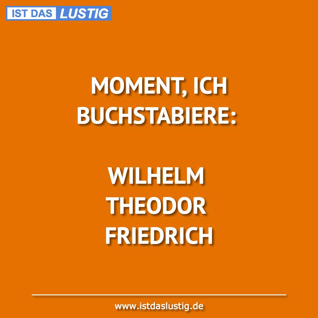 Lustiger BilderSpruch - MOMENT, ICH BUCHSTABIERE:  WILHELM THEODOR FRIE...