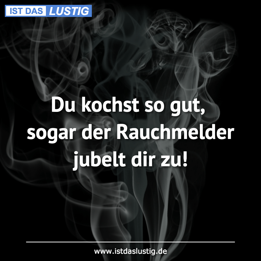 Lustiger BilderSpruch - Du kochst so gut, sogar der Rauchmelder jubelt...