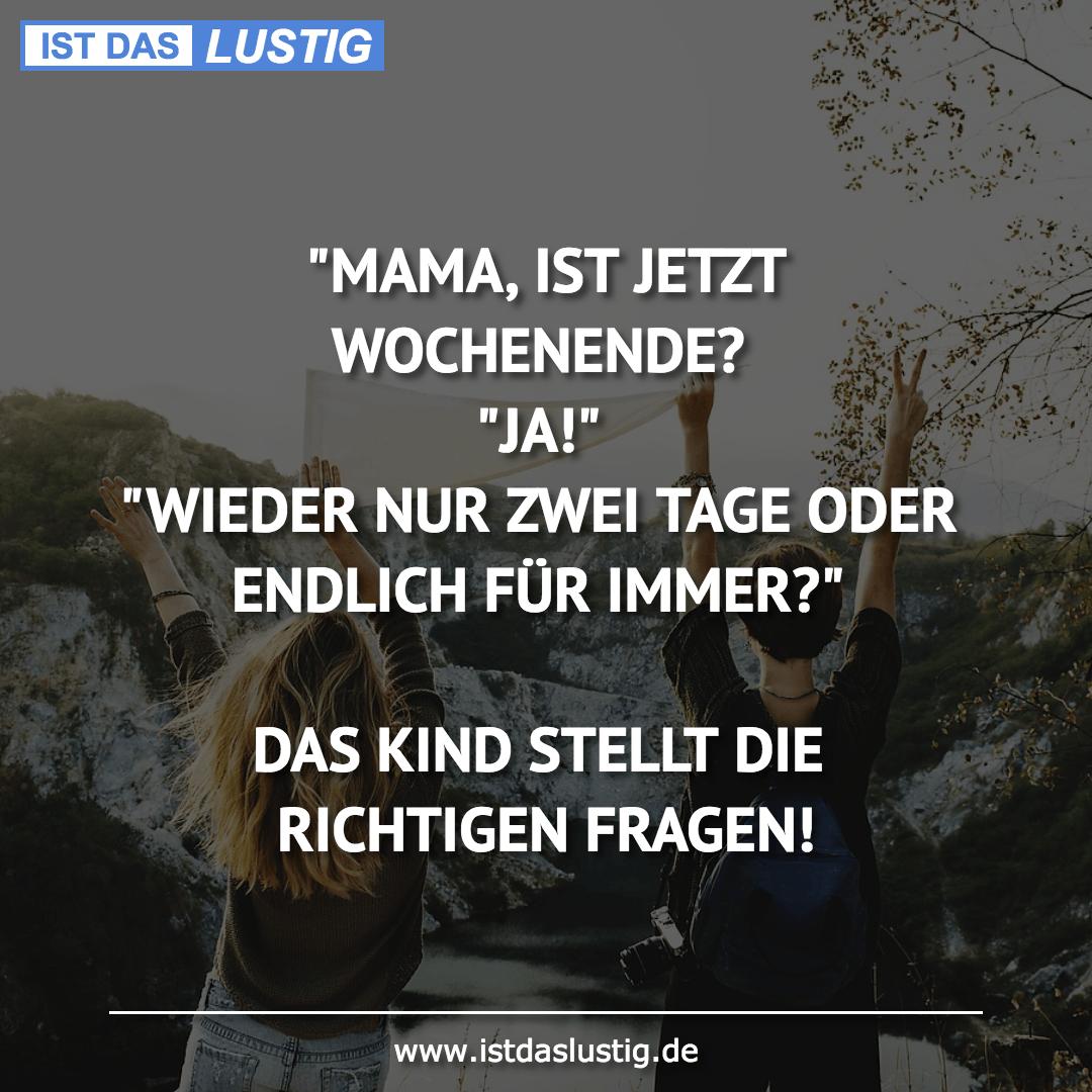 """Lustiger BilderSpruch - """"MAMA, IST JETZT WOCHENENDE? """"JA!"""" """"WIEDER NUR..."""