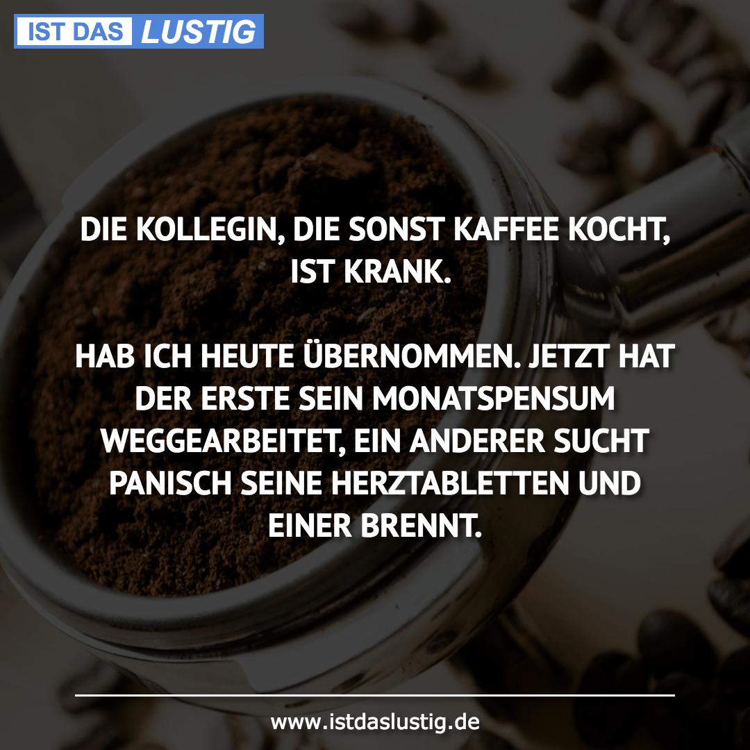 Lustiger BilderSpruch - DIE KOLLEGIN, DIE SONST KAFFEE KOCHT, IST...