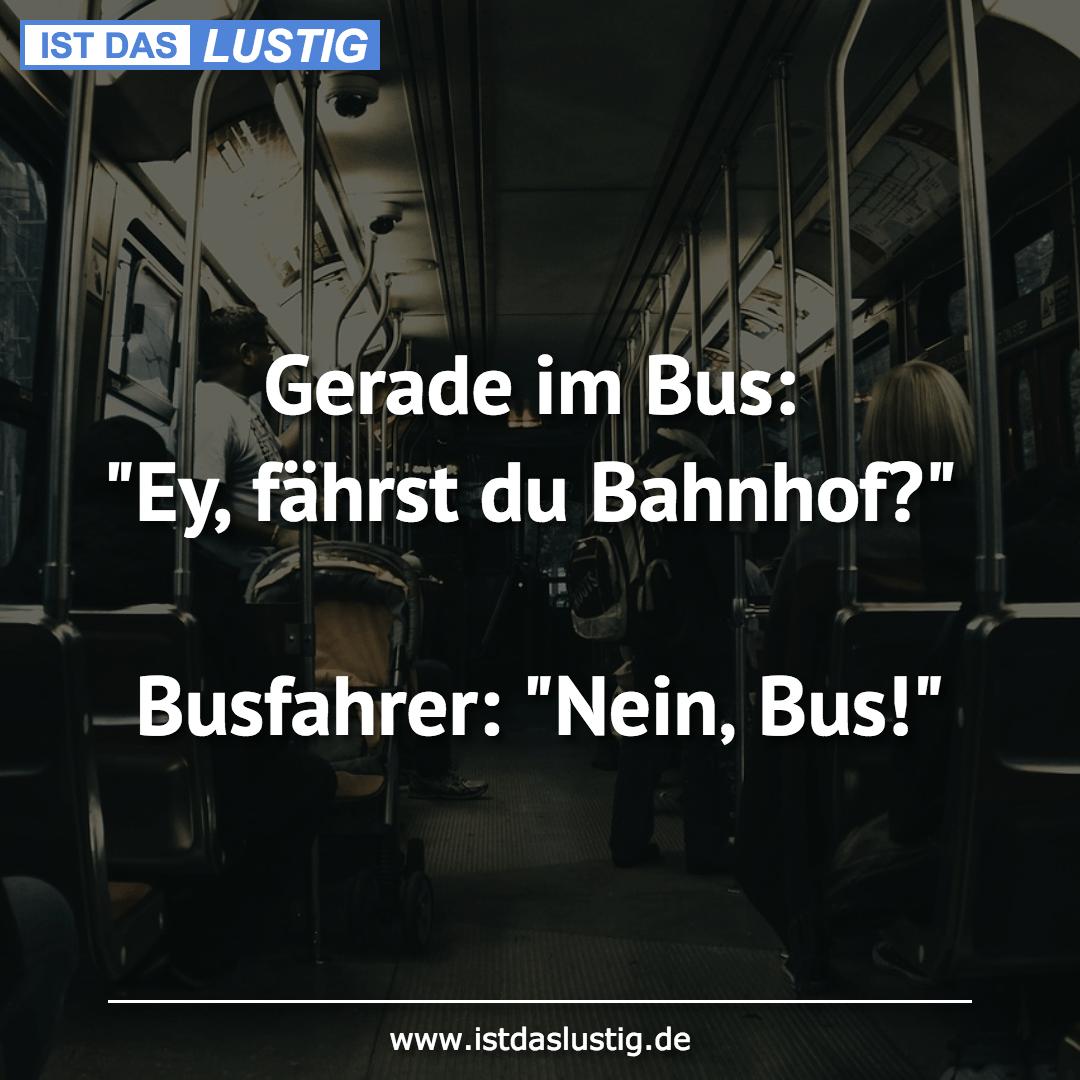 """Lustiger BilderSpruch - Gerade im Bus: """"Ey, fährst du Bahnhof?""""..."""