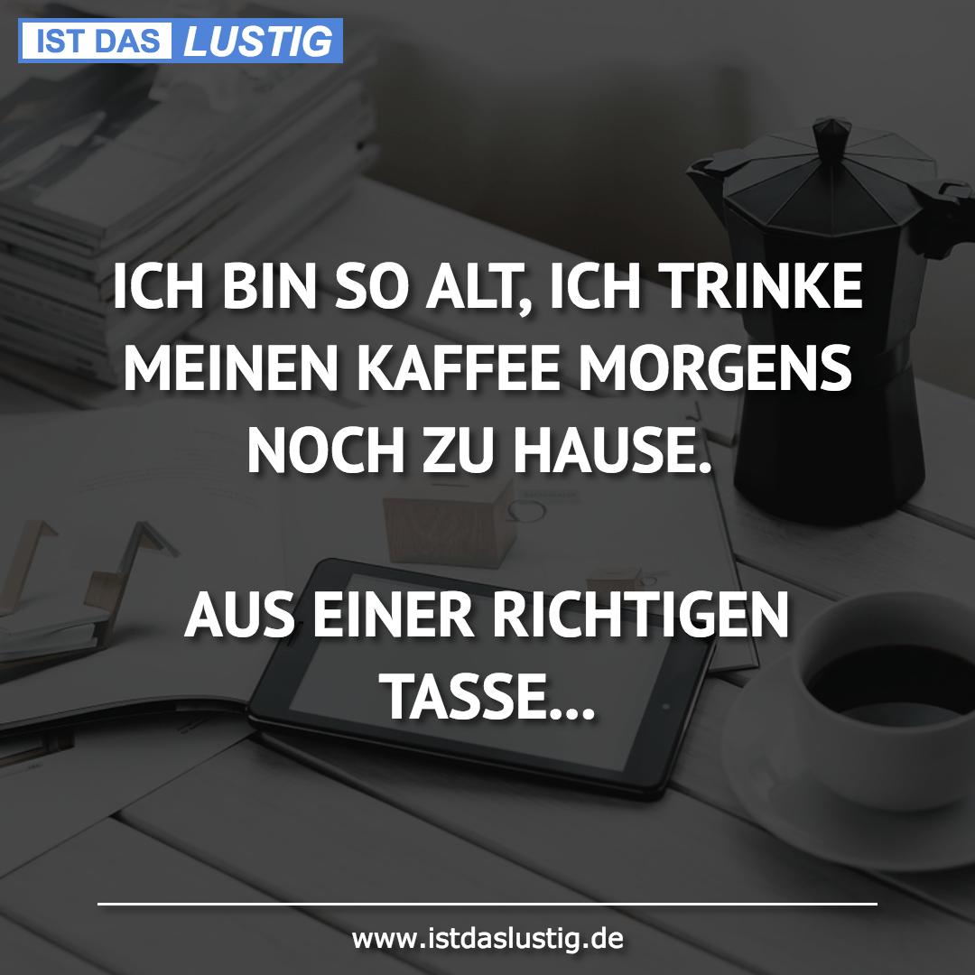Lustiger BilderSpruch - ICH BIN SO ALT, ICH TRINKE MEINEN KAFFEE MORGEN...