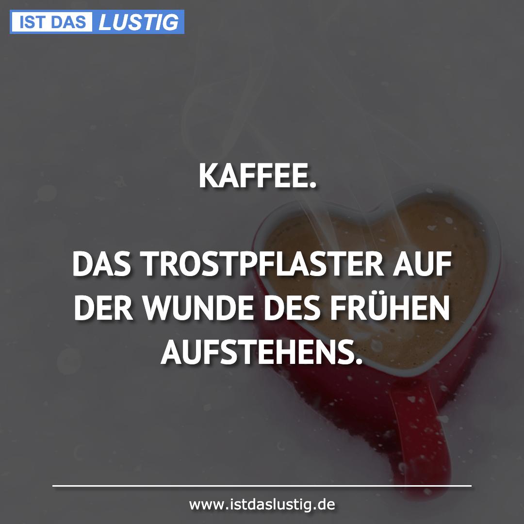 Lustiger BilderSpruch - KAFFEE.  DAS TROSTPFLASTER AUF DER WUNDE DES...
