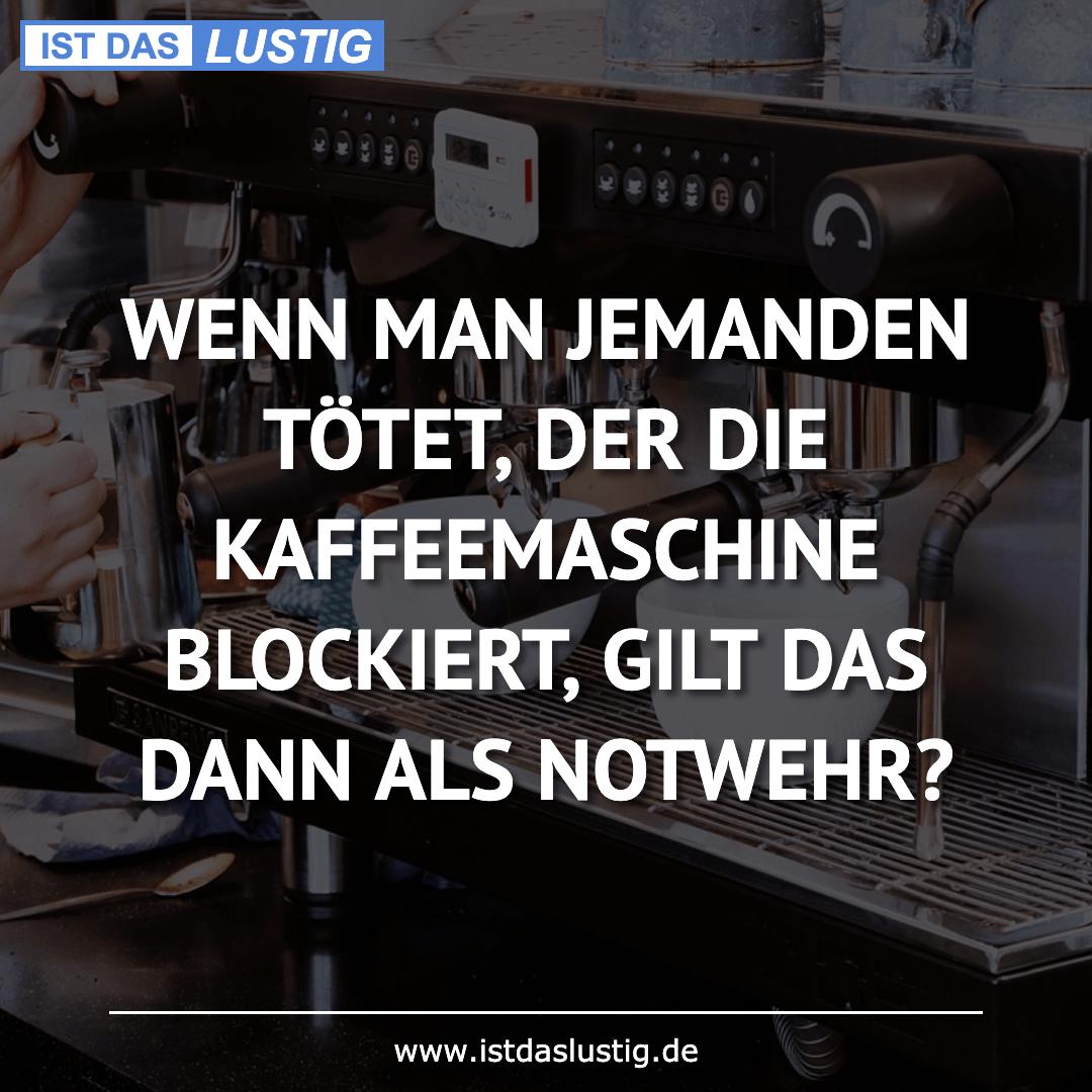 Lustiger BilderSpruch - WENN MAN JEMANDEN TÖTET, DER DIE KAFFEEMASCHINE...