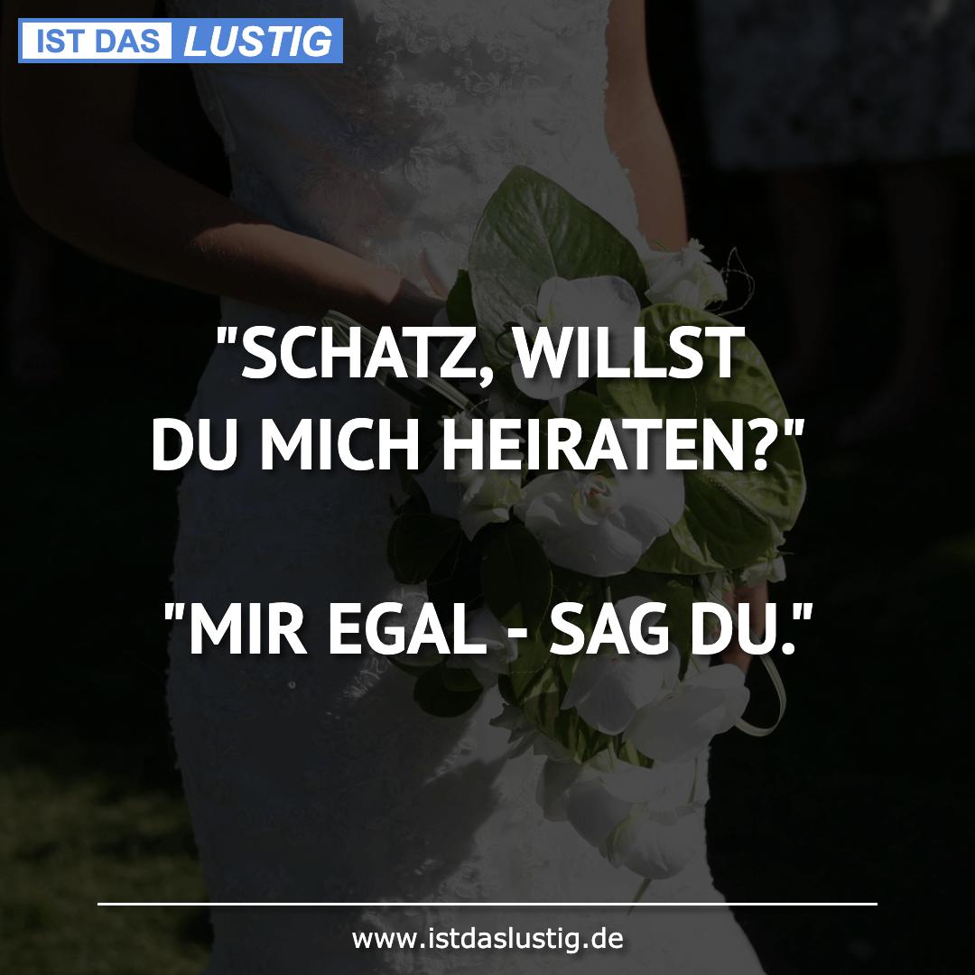 """Lustiger BilderSpruch - """"SCHATZ, WILLST DU MICH HEIRATEN?""""  """"MIR EGAL -..."""