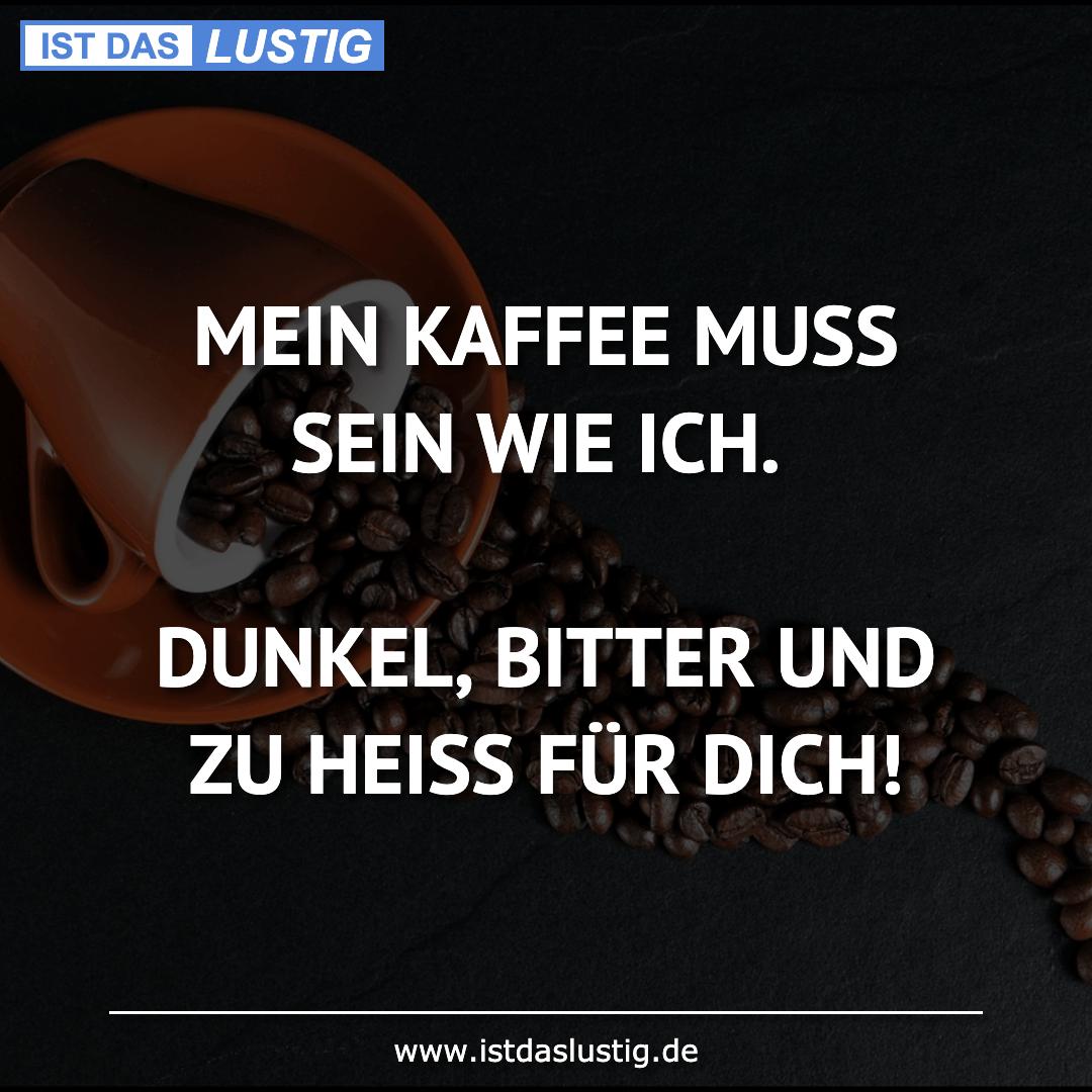 Lustiger BilderSpruch - MEIN KAFFEE MUSS SEIN WIE ICH.  DUNKEL, BITTER...