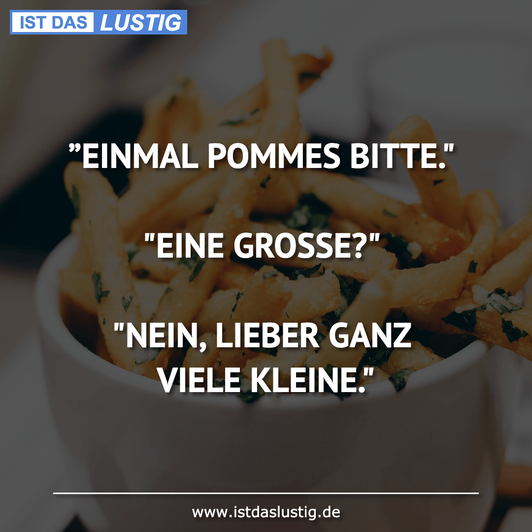 """Lustiger BilderSpruch - """"EINMAL POMMES BITTE.""""  """"EINE GROSSE?""""  """"NEIN, ..."""