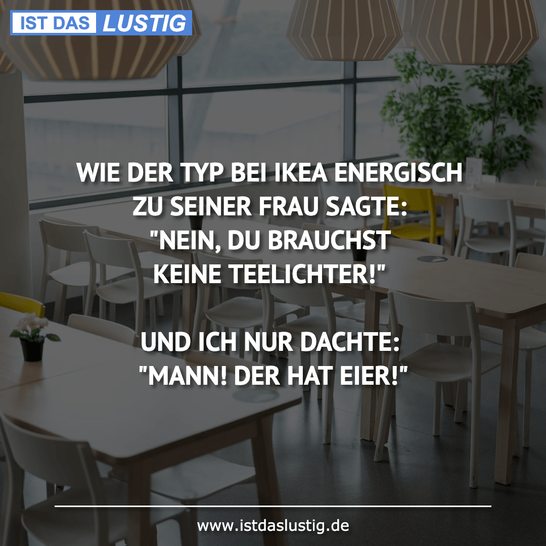 Lustiger BilderSpruch - WIE DER TYP BEI IKEA ENERGISCH ZU SEINER FRAU...