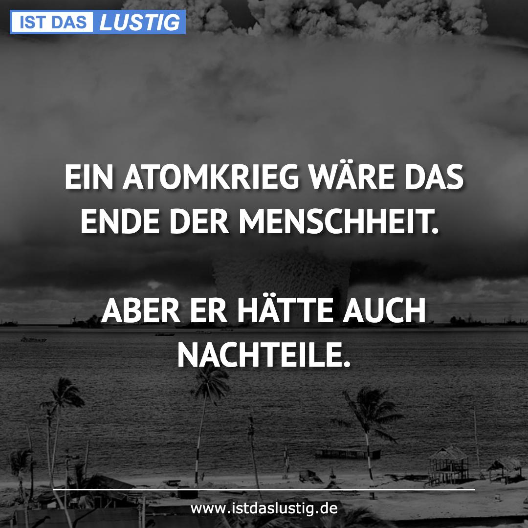 Lustiger BilderSpruch - EIN ATOMKRIEG WÄRE DAS ENDE DER MENSCHHEIT....