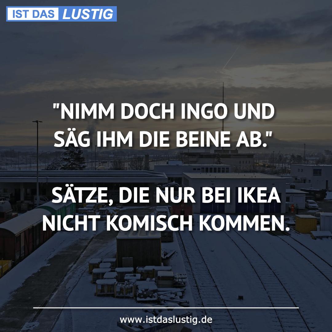 """Lustiger BilderSpruch - """"NIMM DOCH INGO UND SÄG IHM DIE BEINE AB.""""..."""