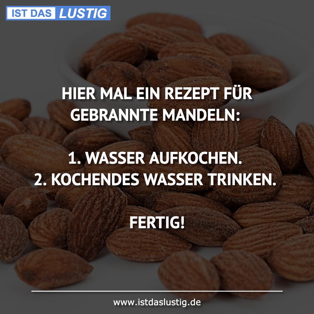 Lustiger BilderSpruch - HIER MAL EIN REZEPT FÜR GEBRANNTE MANDELN:  1....