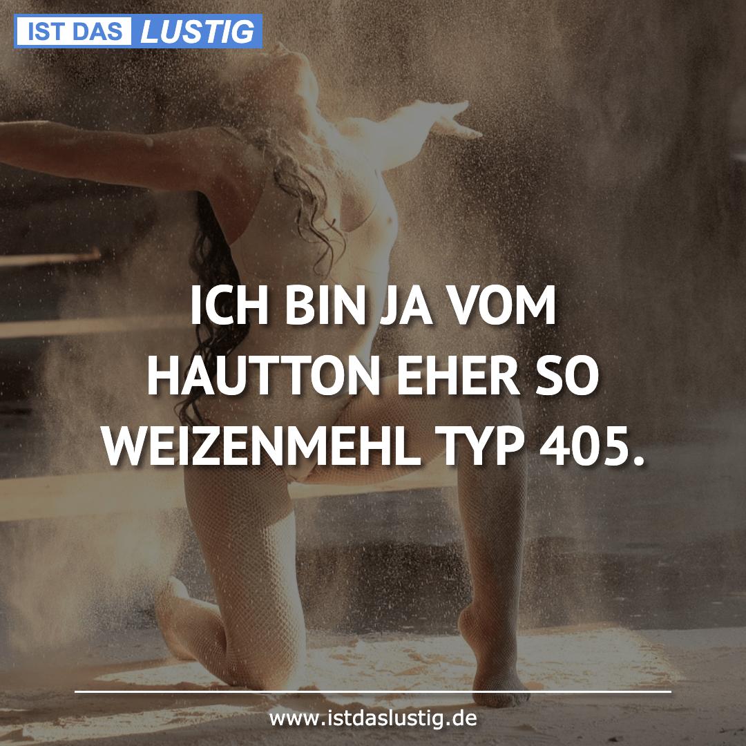 Lustiger BilderSpruch - ICH BIN JA VOM HAUTTON EHER SO WEIZENMEHL TYP 405.