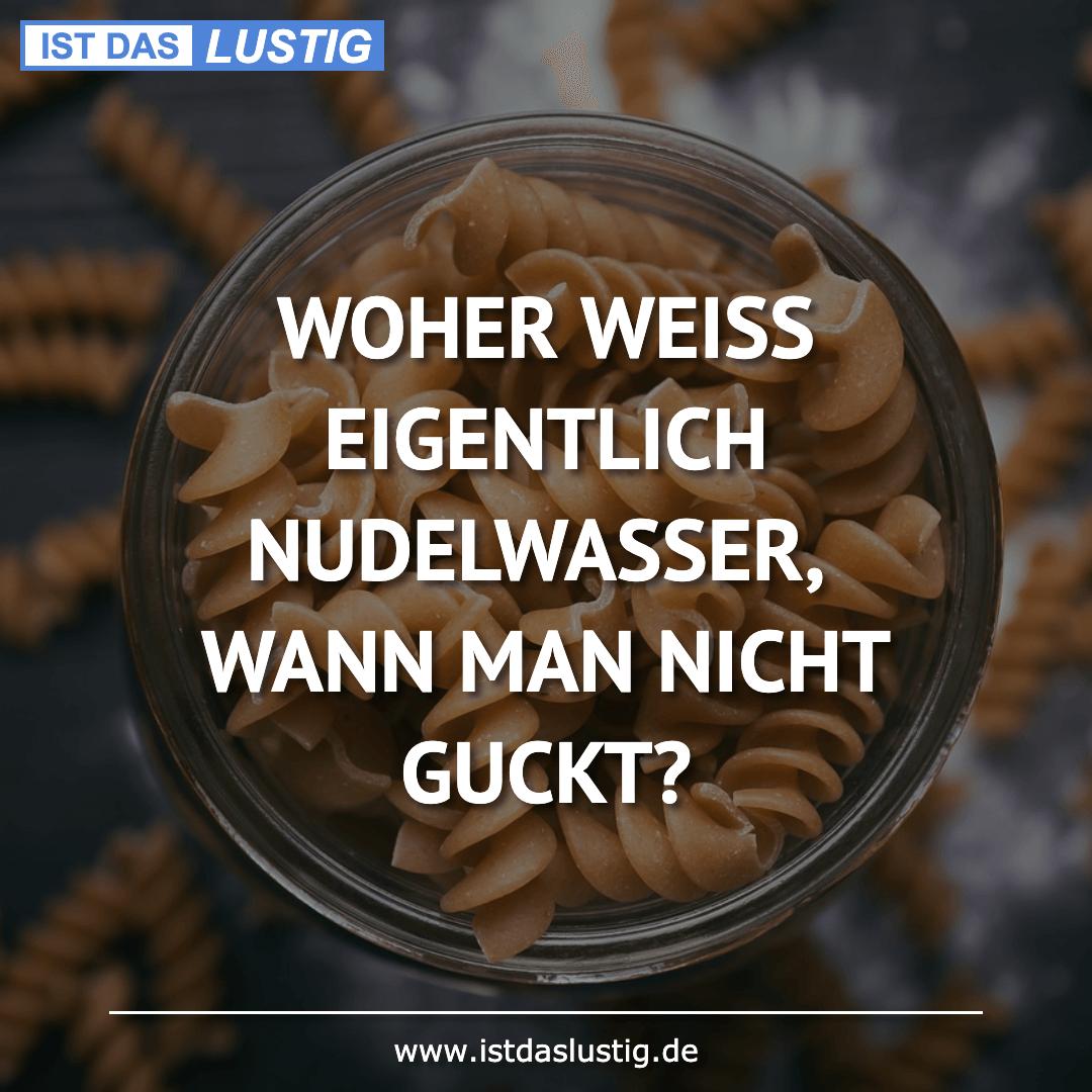 Lustiger BilderSpruch - WOHER WEISS EIGENTLICH NUDELWASSER, WANN MAN...