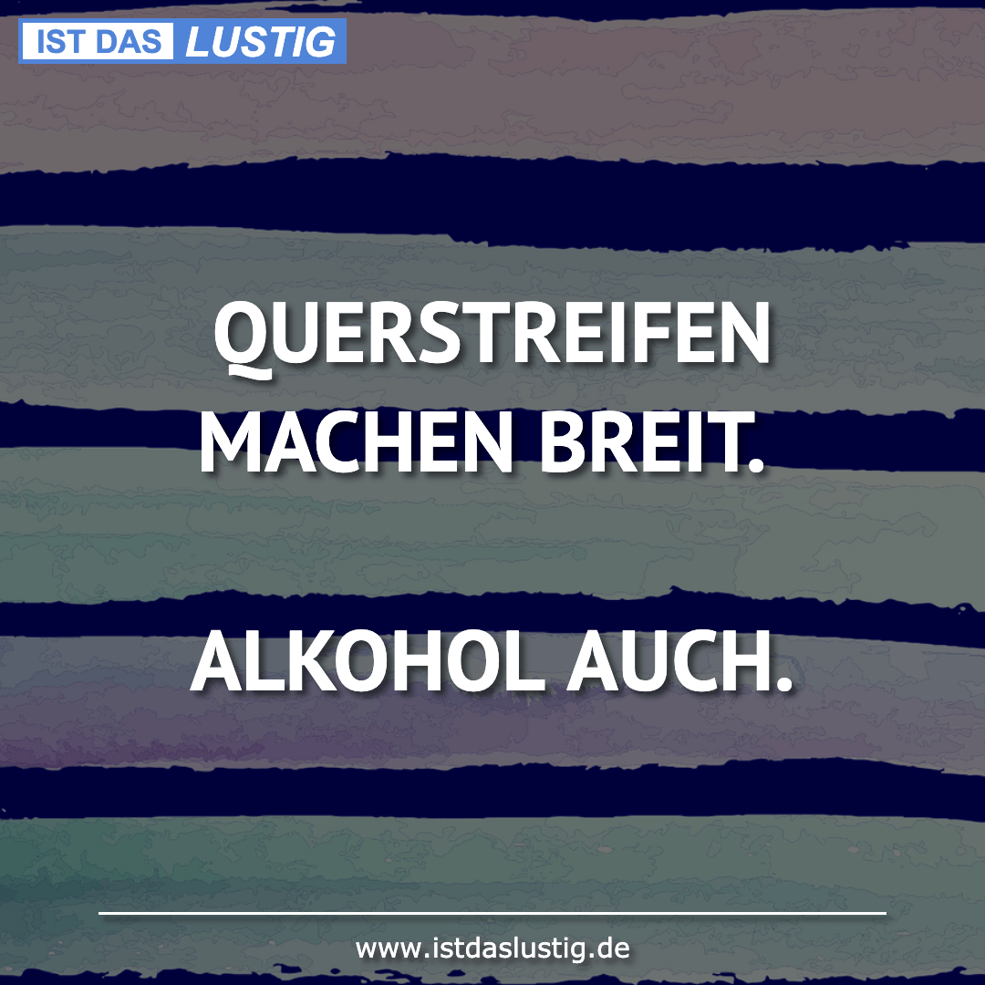 Lustiger BilderSpruch - QUERSTREIFEN MACHEN BREIT.  ALKOHOL AUCH.