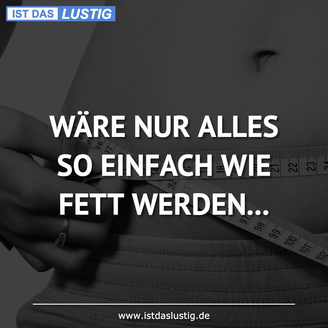 Lustiger BilderSpruch - WÄRE NUR ALLES SO EINFACH WIE FETT WERDEN...