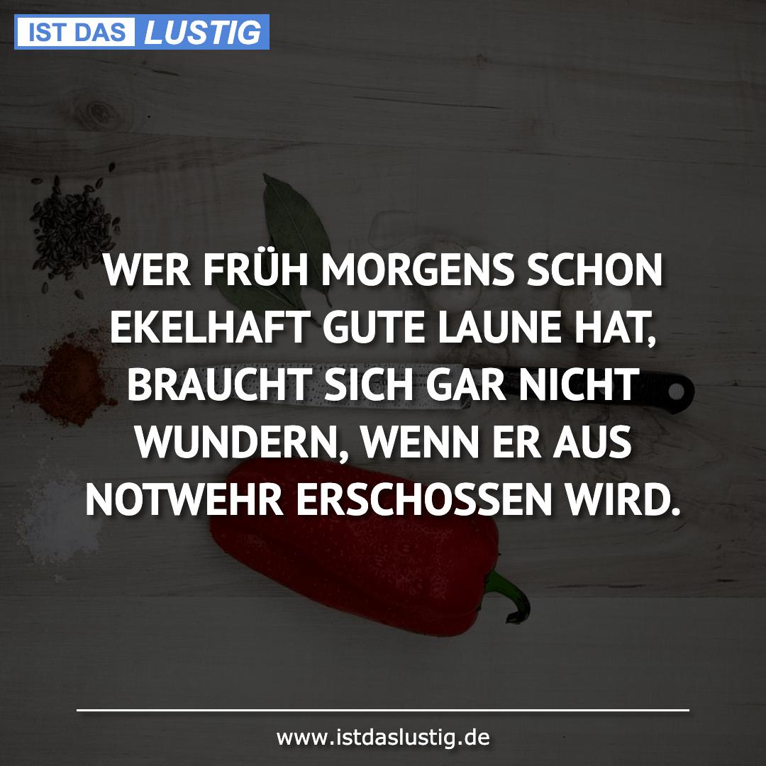 Lustiger BilderSpruch - WER FRÜH MORGENS SCHON EKELHAFT GUTE LAUNE HAT'...
