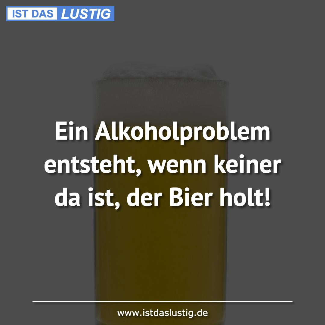 Lustiger BilderSpruch - Ein Alkoholproblem entsteht, wenn keiner da...