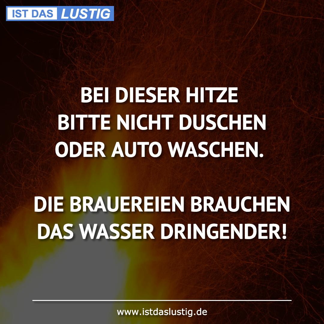 Lustiger BilderSpruch - BEI DIESER HITZE BITTE NICHT DUSCHEN ODER AUTO...