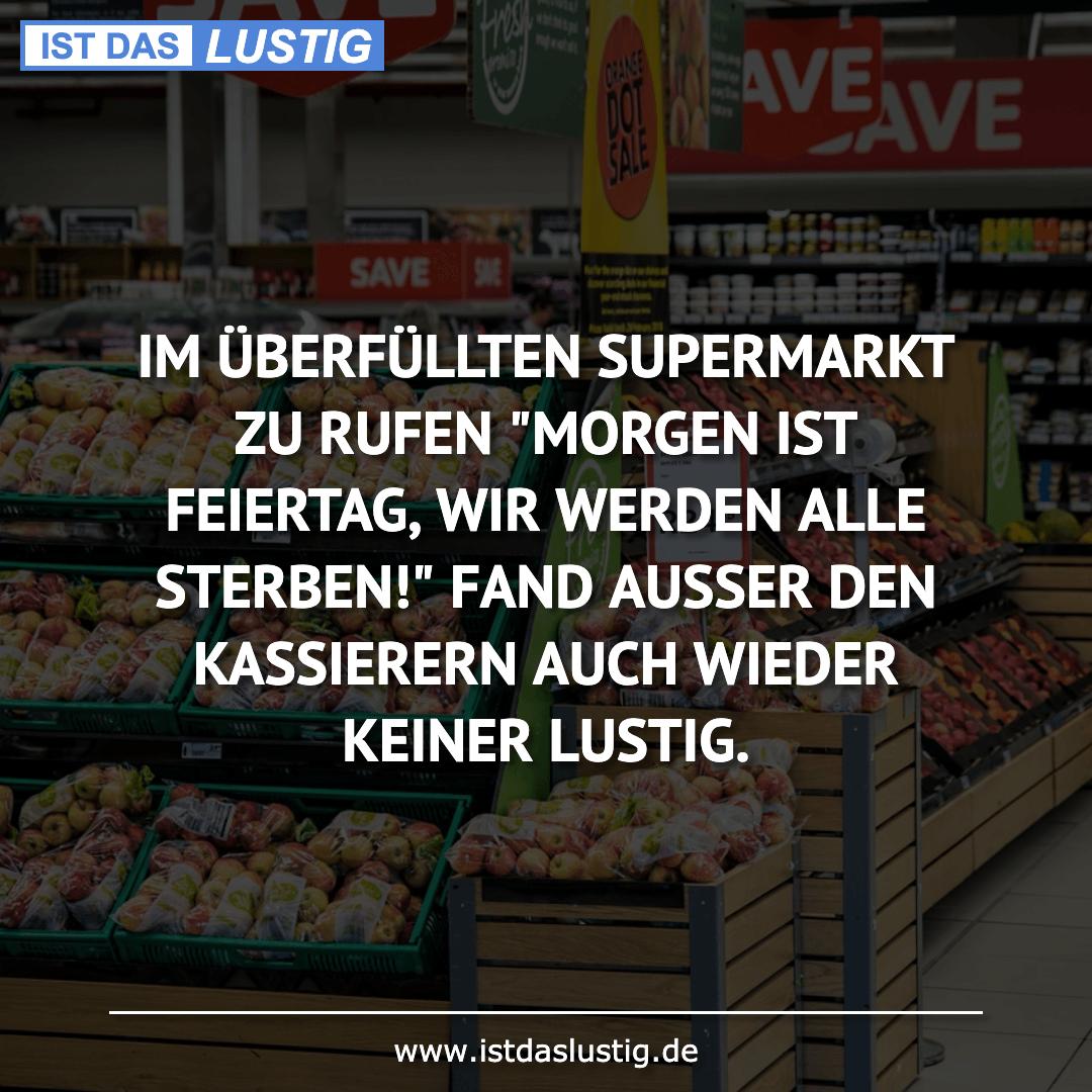 """Lustiger BilderSpruch - IM ÜBERFÜLLTEN SUPERMARKT ZU RUFEN """"MORGEN IST..."""