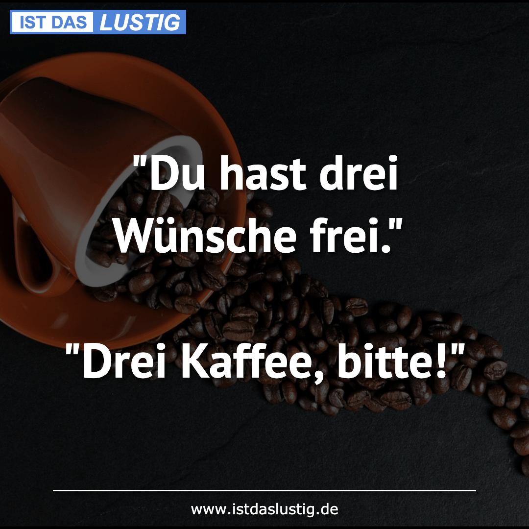 """Lustiger BilderSpruch - """"Du hast drei Wünsche frei.""""  """"Drei Kaffee,..."""