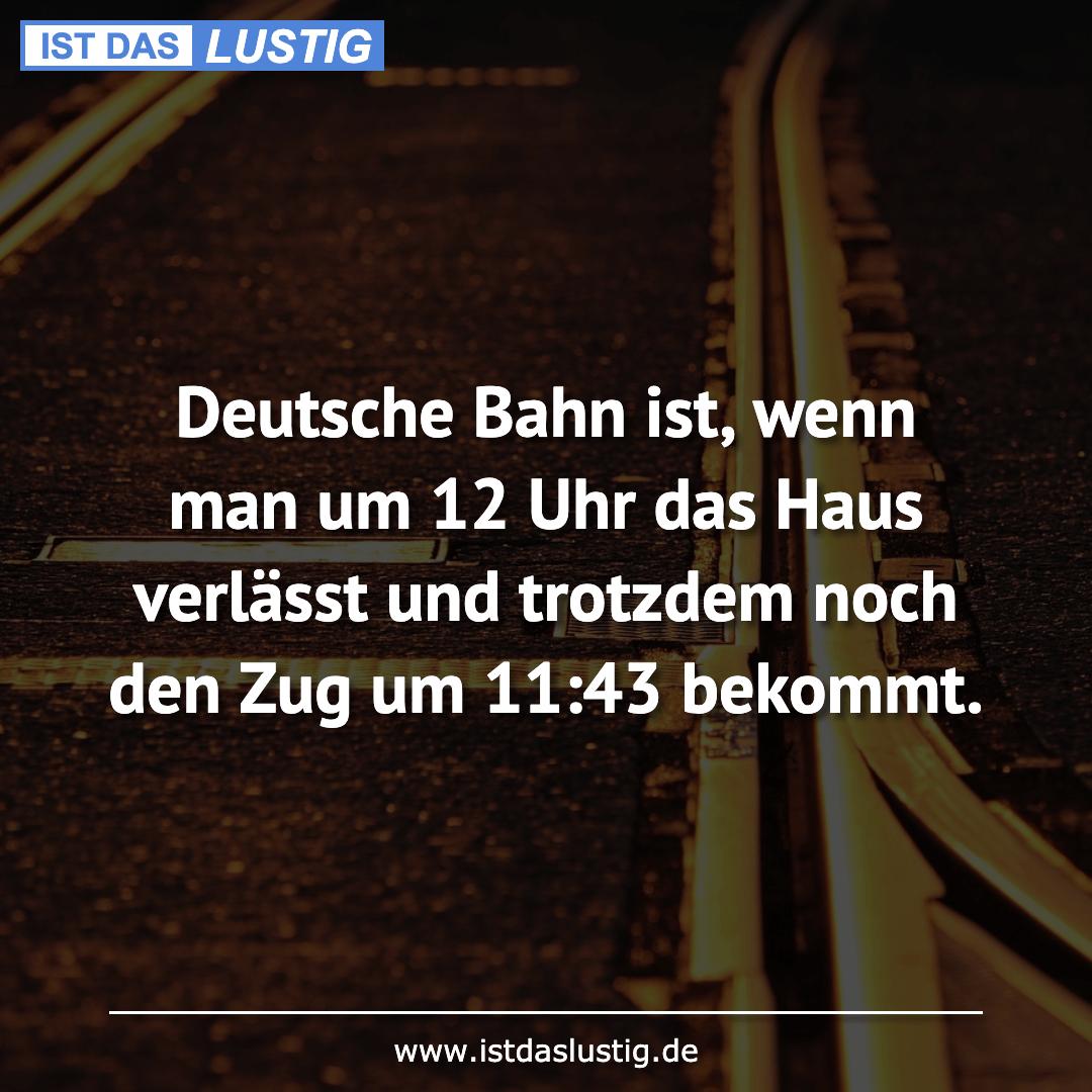 Lustiger BilderSpruch - Deutsche Bahn ist, wenn man um 12 Uhr das Haus...