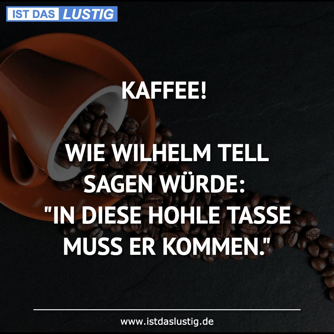 """Lustiger BilderSpruch - KAFFEE!  WIE WILHELM TELL SAGEN WÜRDE: """"IN..."""