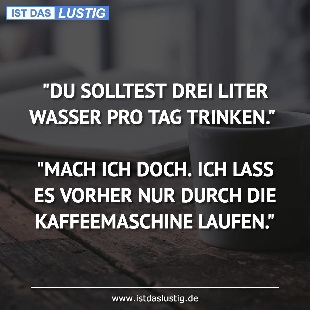 """Lustiger BilderSpruch - """"DU SOLLTEST DREI LITER WASSER PRO TAG TRINKEN...."""