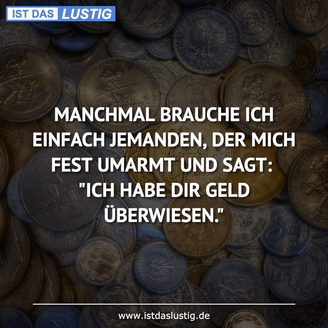 Lustiger BilderSpruch - MANCHMAL BRAUCHE ICH EINFACH JEMANDEN, DER MICH...