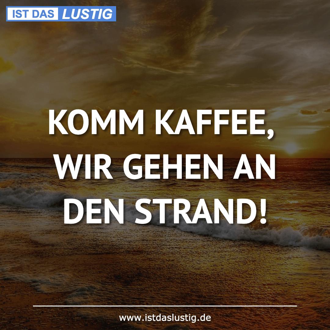Lustiger BilderSpruch - KOMM KAFFEE, WIR GEHEN AN DEN STRAND!