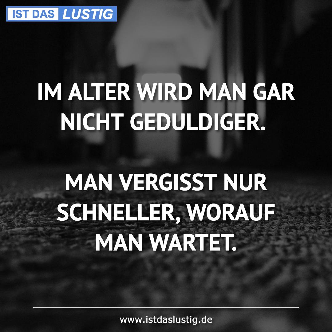 Lustiger BilderSpruch - IM ALTER WIRD MAN GAR NICHT GEDULDIGER.  MAN...