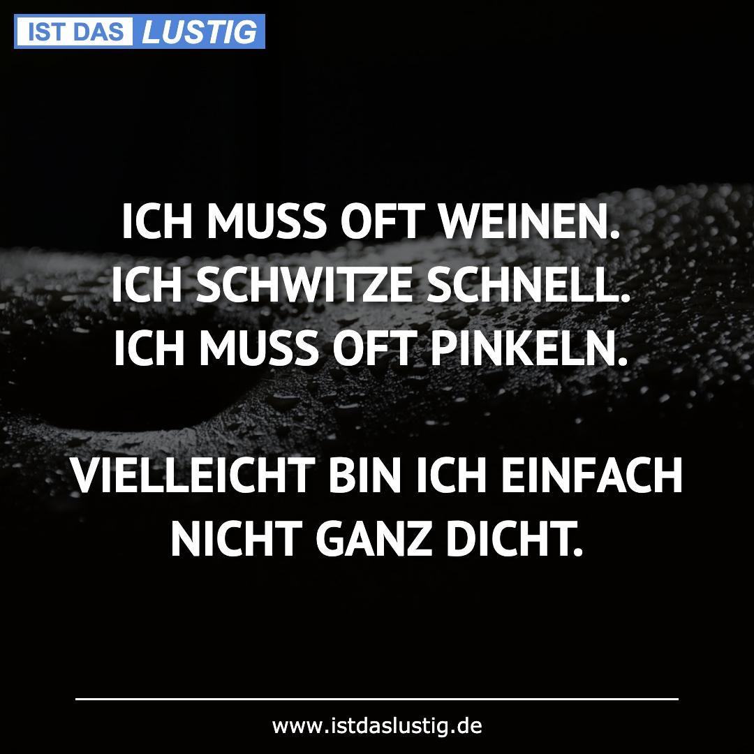Lustiger BilderSpruch - ICH MUSS OFT WEINEN. ICH SCHWITZE SCHNELL. ICH...