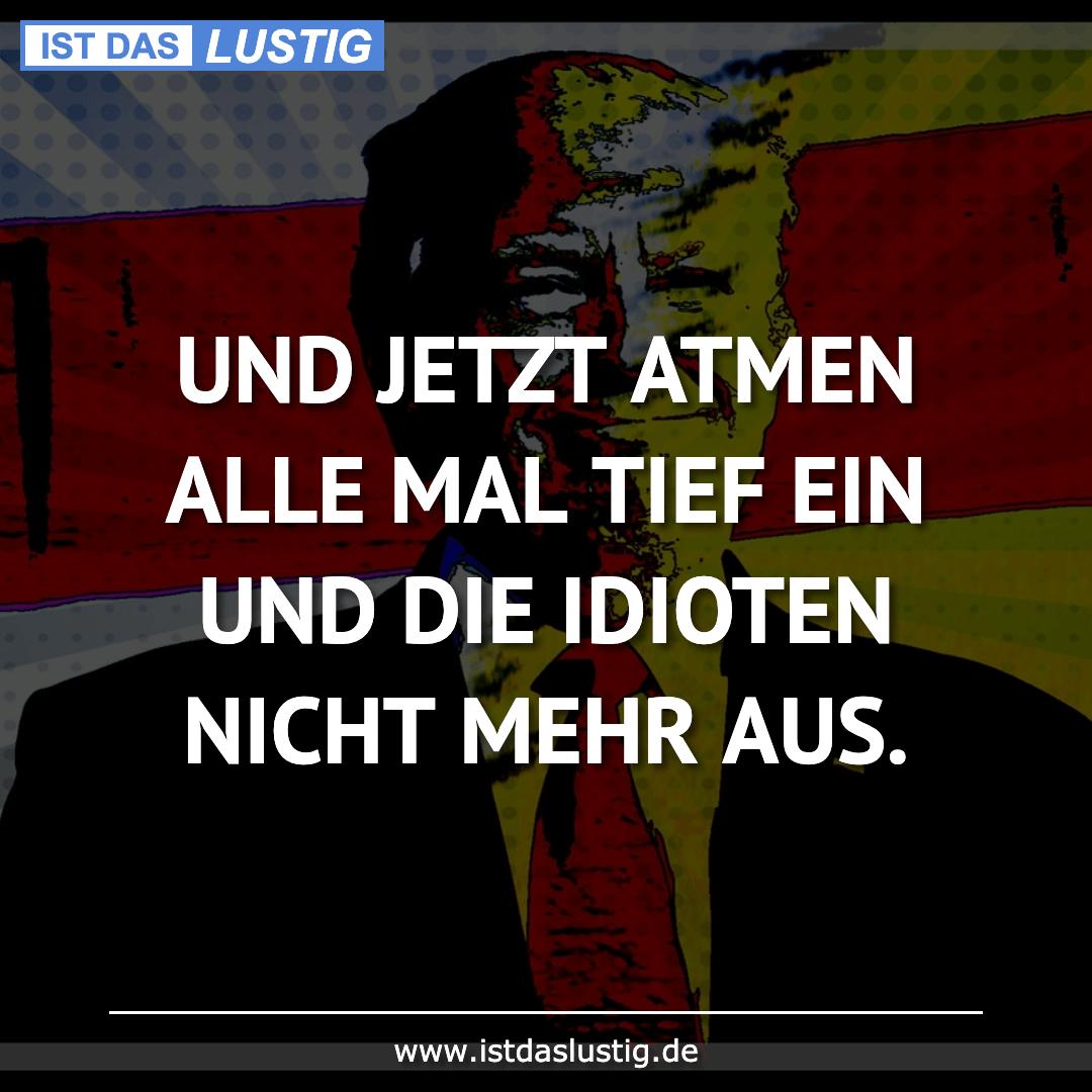 Lustiger BilderSpruch - UND JETZT ATMEN ALLE MAL TIEF EIN UND DIE IDIOT...
