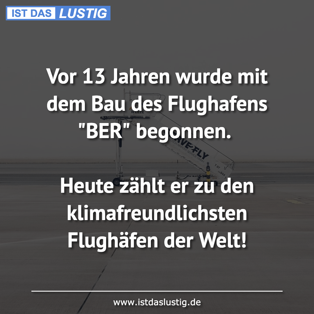 Lustiger BilderSpruch - Vor 13 Jahren wurde mit dem Bau des Flughafens ...