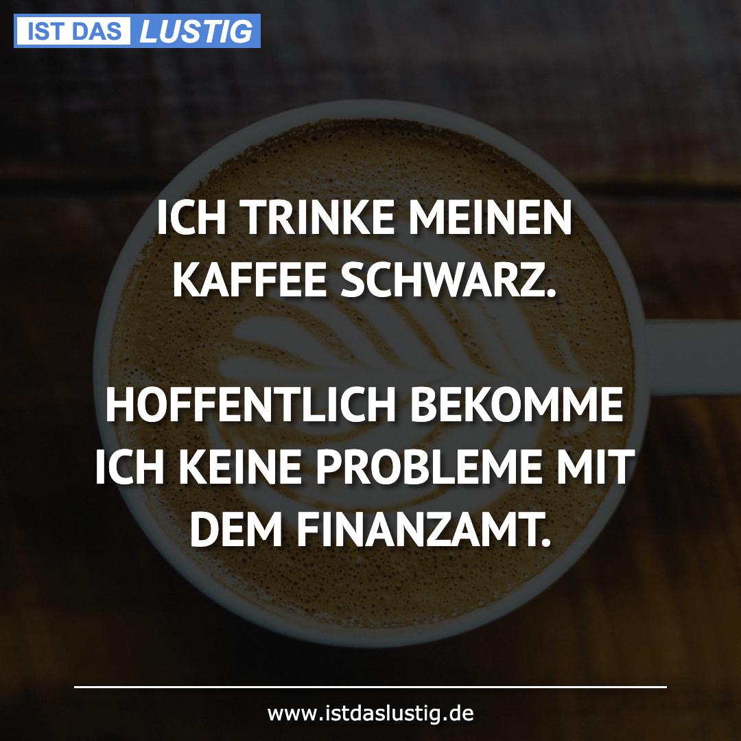 Lustiger BilderSpruch - ICH TRINKE MEINEN KAFFEE SCHWARZ.  HOFFENTLICH ...