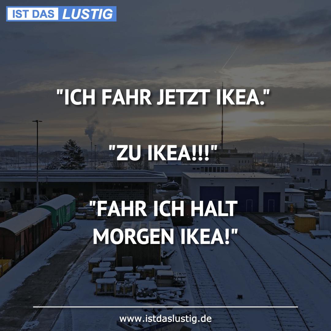 """Lustiger BilderSpruch - """"ICH FAHR JETZT IKEA.""""  """"ZU IKEA!!!""""  """"FAHR ICH..."""