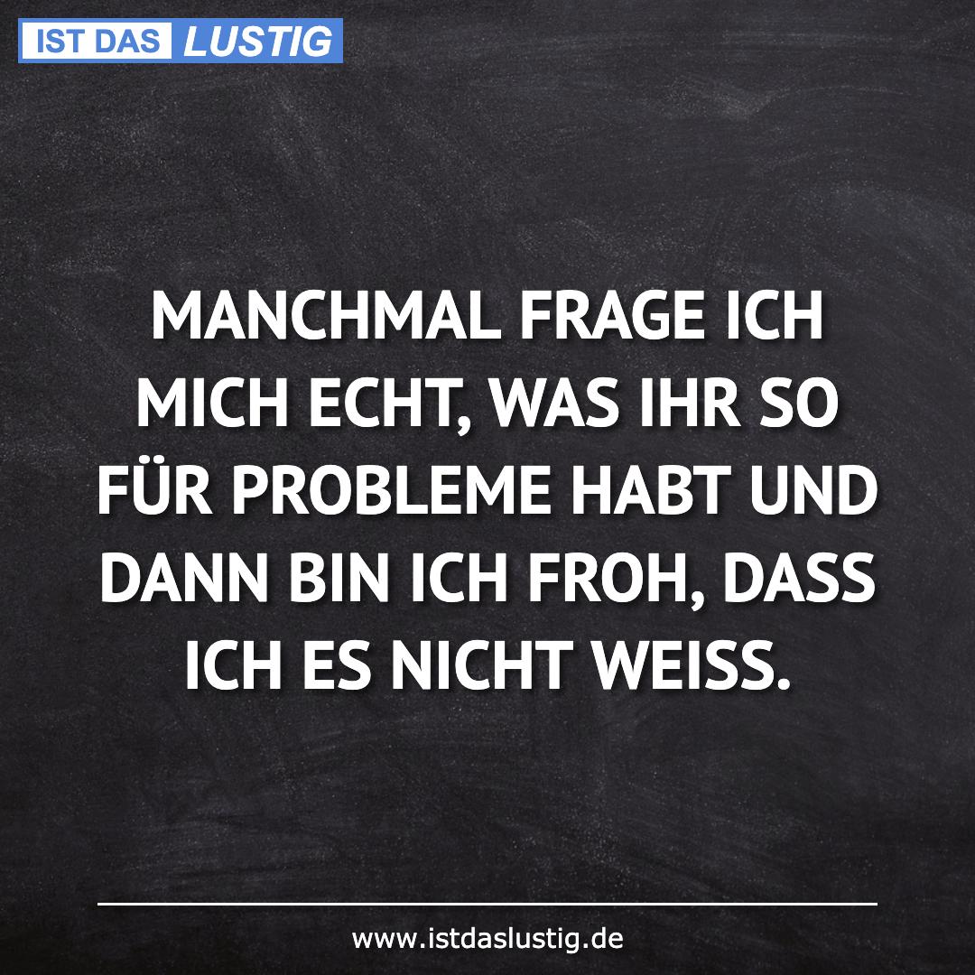 Lustiger BilderSpruch - MANCHMAL FRAGE ICH MICH ECHT, WAS IHR SO FÜR...