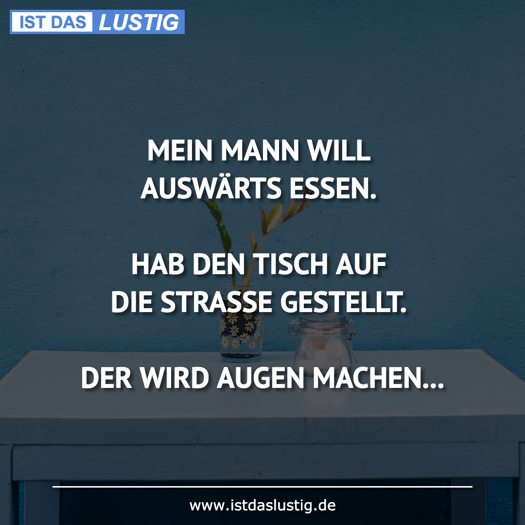 Lustiger BilderSpruch - MEIN MANN WILL AUSWÄRTS ESSEN.  HAB DEN TISCH...