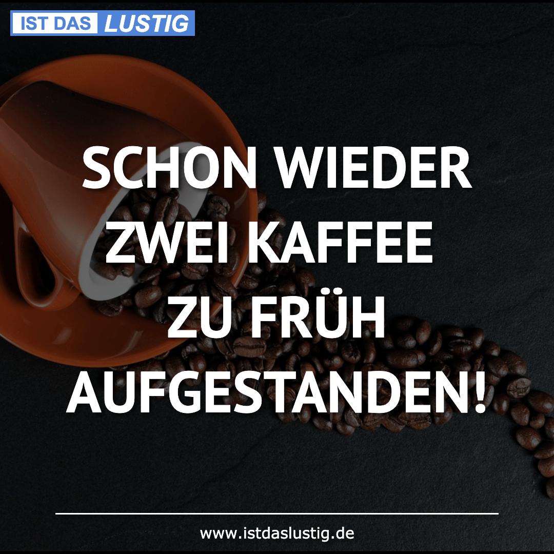 Lustiger BilderSpruch - SCHON WIEDER ZWEI KAFFEE ZU FRÜH AUFGESTANDEN!