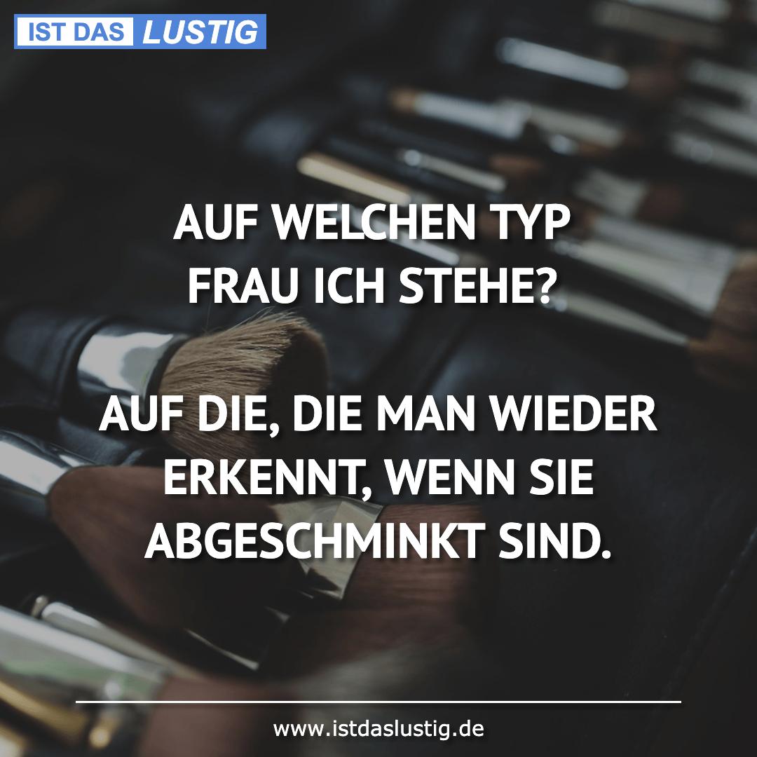 Lustiger BilderSpruch - AUF WELCHEN TYP FRAU ICH STEHE?  AUF DIE, DIE M...
