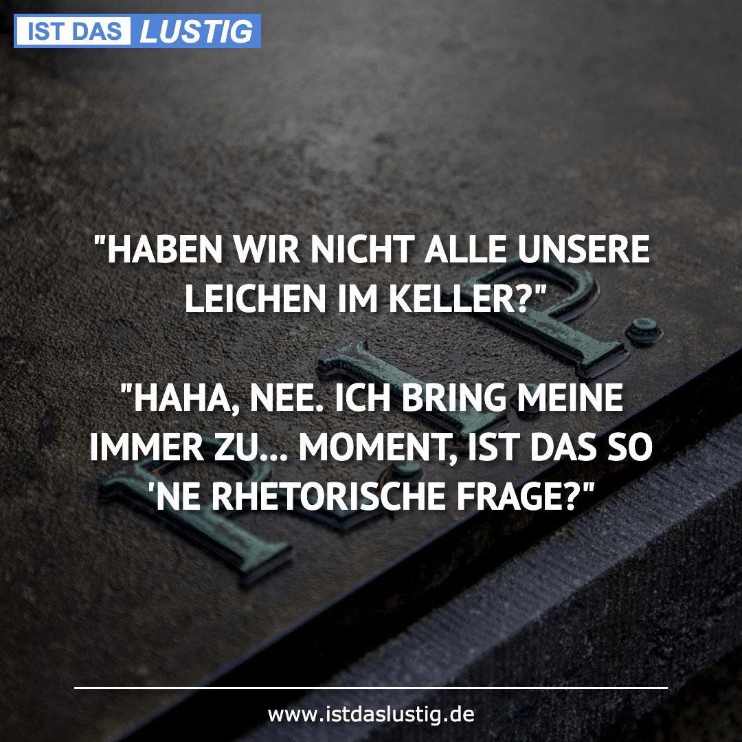 """Lustiger BilderSpruch - """"HABEN WIR NICHT ALLE UNSERE LEICHEN IM KELLER?..."""