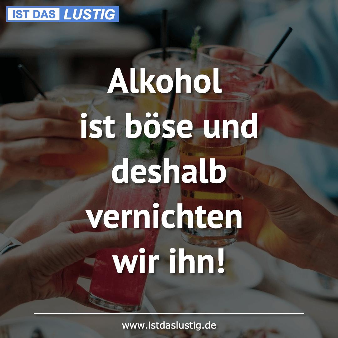 Lustiger BilderSpruch - Alkohol ist böse und deshalb vernichten wir ihn!