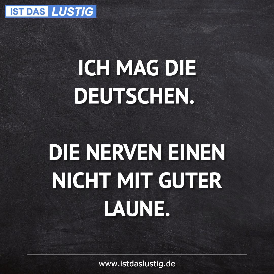 Lustiger BilderSpruch - ICH MAG DIE DEUTSCHEN.  DIE NERVEN EINEN NICHT...