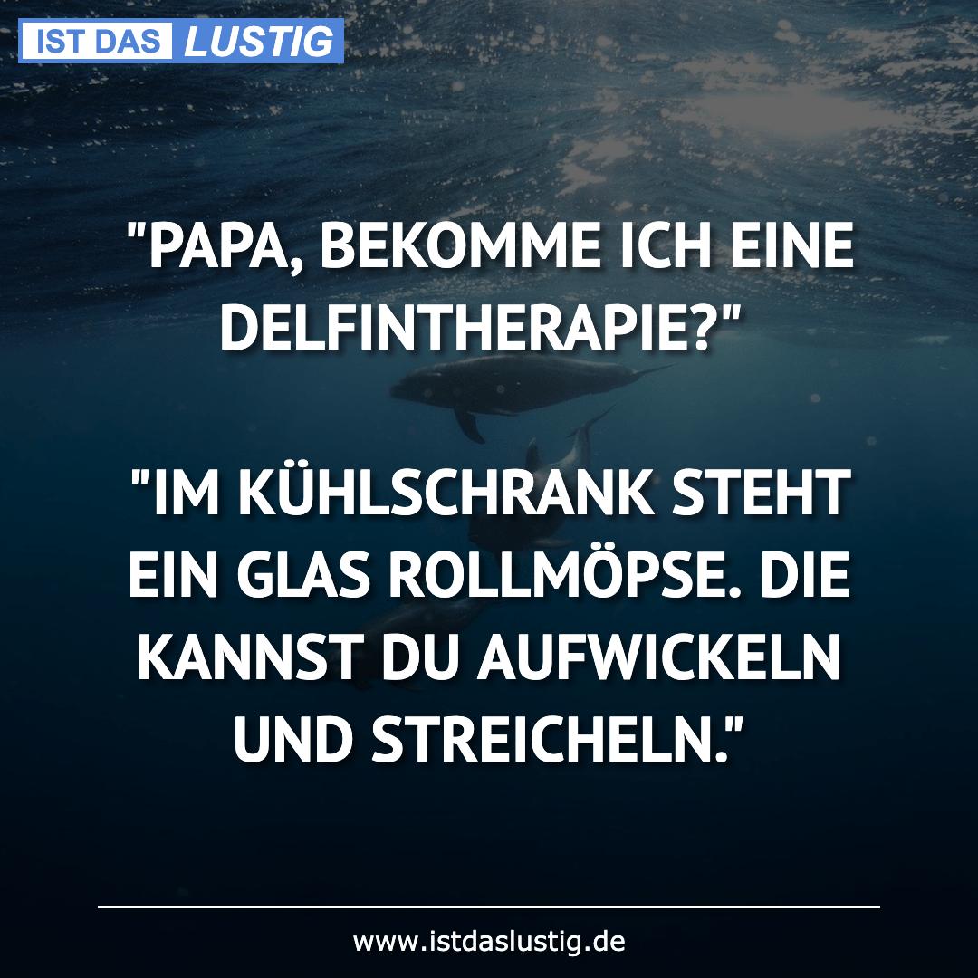 """Lustiger BilderSpruch - """"PAPA, BEKOMME ICH EINE DELFINTHERAPIE?""""  """"IM..."""
