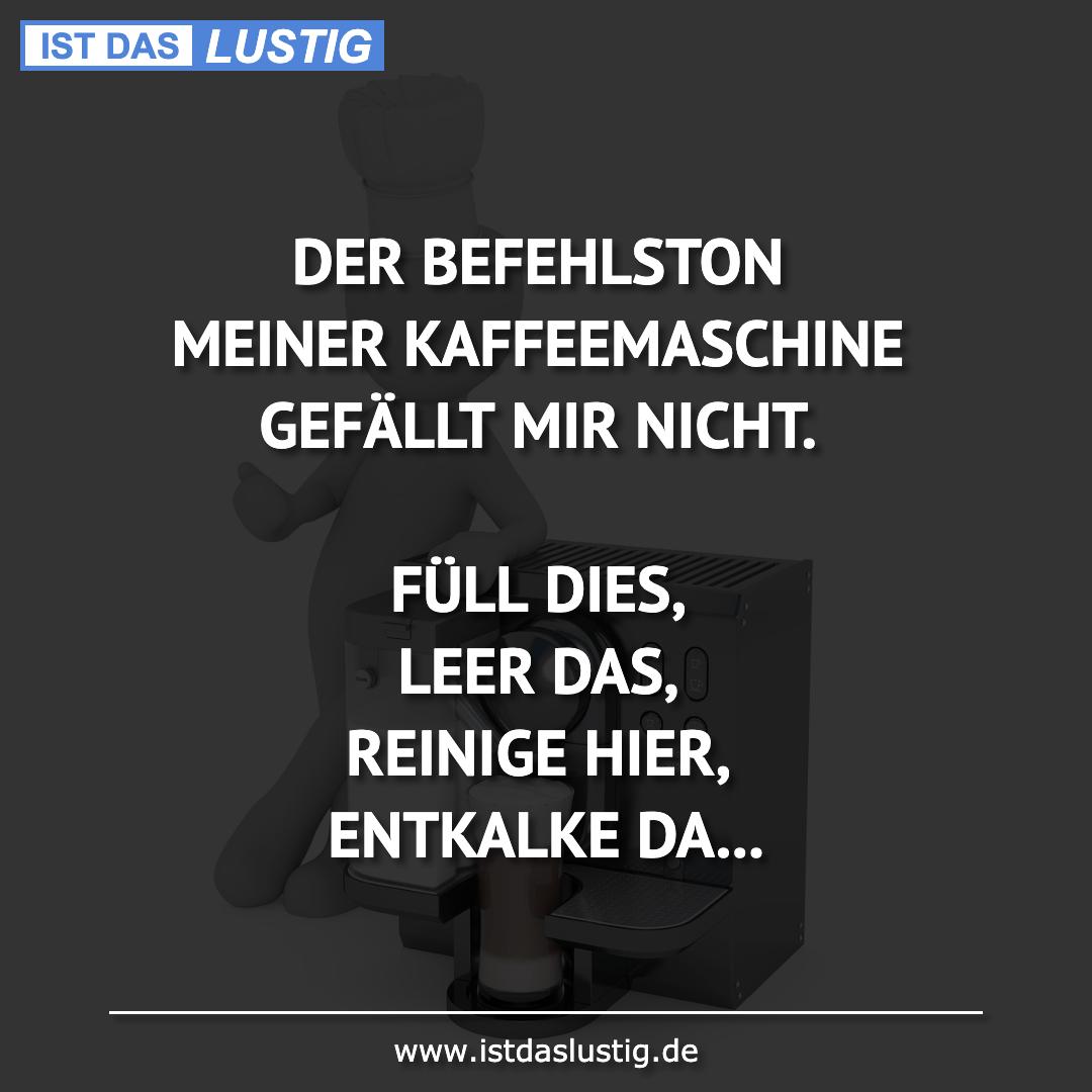 Lustiger BilderSpruch - DER BEFEHLSTON MEINER KAFFEEMASCHINE GEFÄLLT MI...