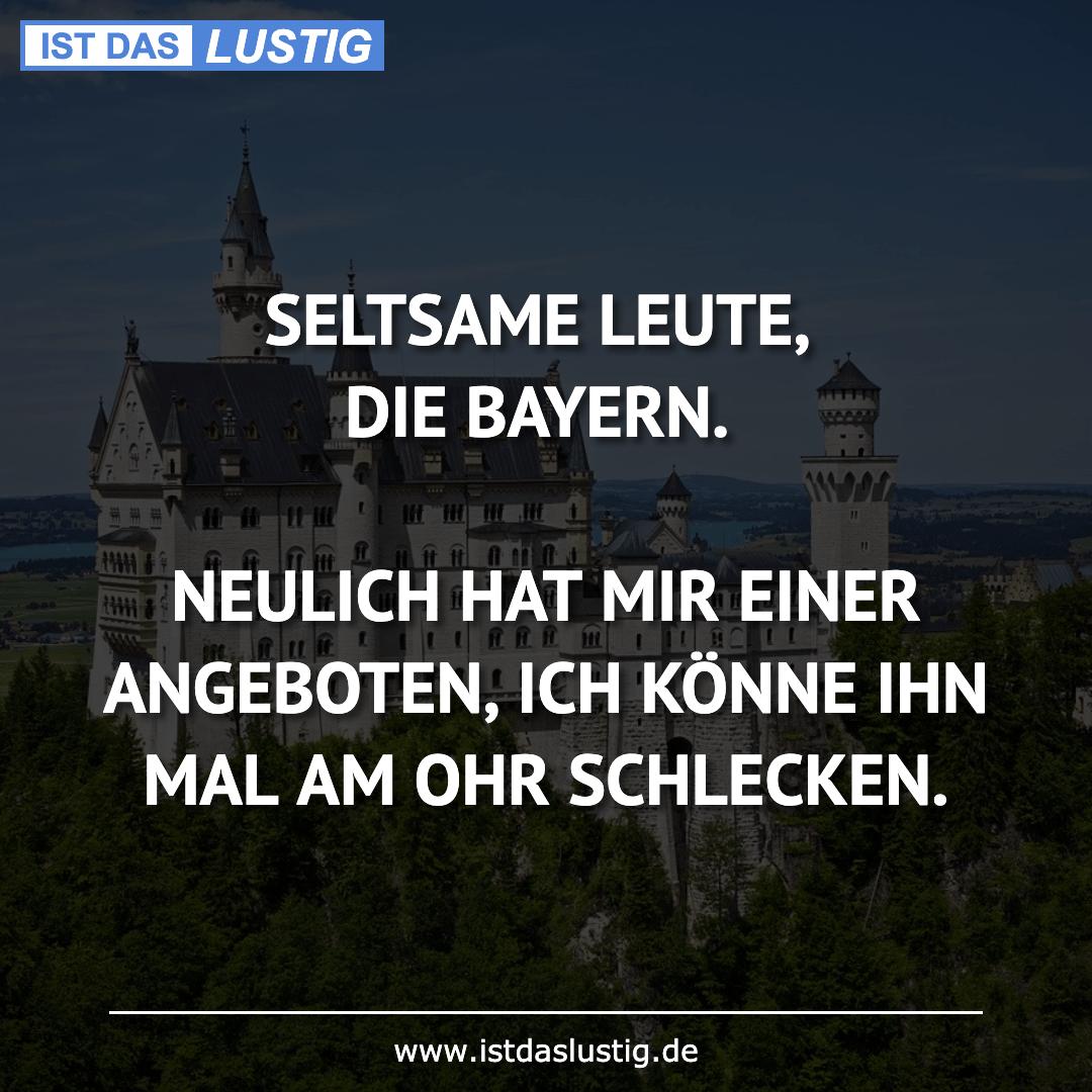 Lustiger BilderSpruch - SELTSAME LEUTE, DIE BAYERN.  NEULICH HAT MIR...